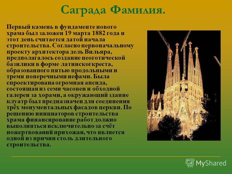 Саграда Фамилия. Первый камень в фундаменте нового храма был заложен 19 марта 1882 года и этот день считается датой начала строительства. Согласно первоначальному проекту архитектора дель Вильяра, предполагалось создание неоготической базилики в форм