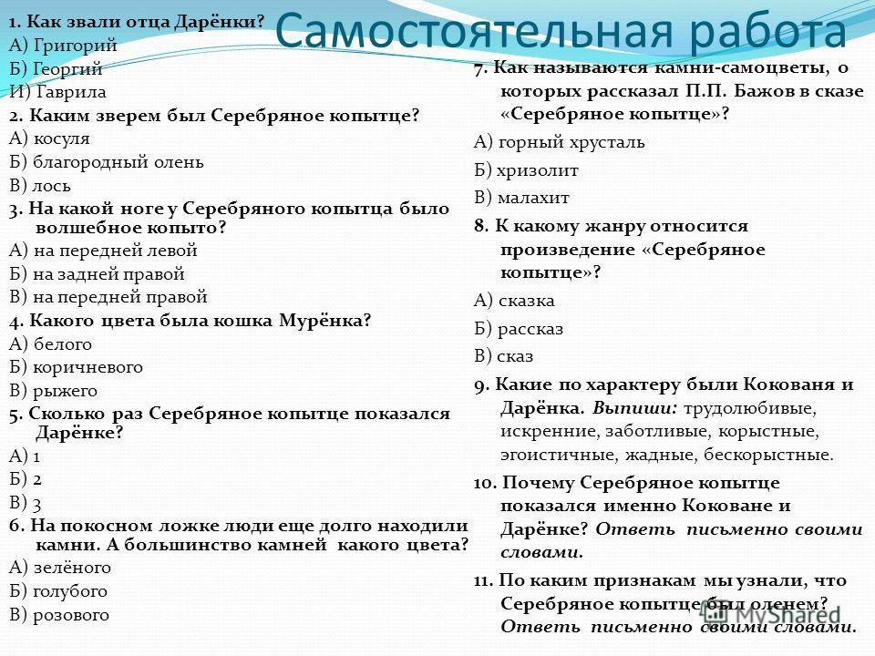 Самостоятельная работа 7. Как называются камни-самоцветы, о которых рассказал П.П. Бажов в сказе «Серебряное копытце»? А) горный хрусталь Б) хризолит В) малахит 8. К какому жанру относится произведение «Серебряное копытце»? А) сказка Б) рассказ В) ск