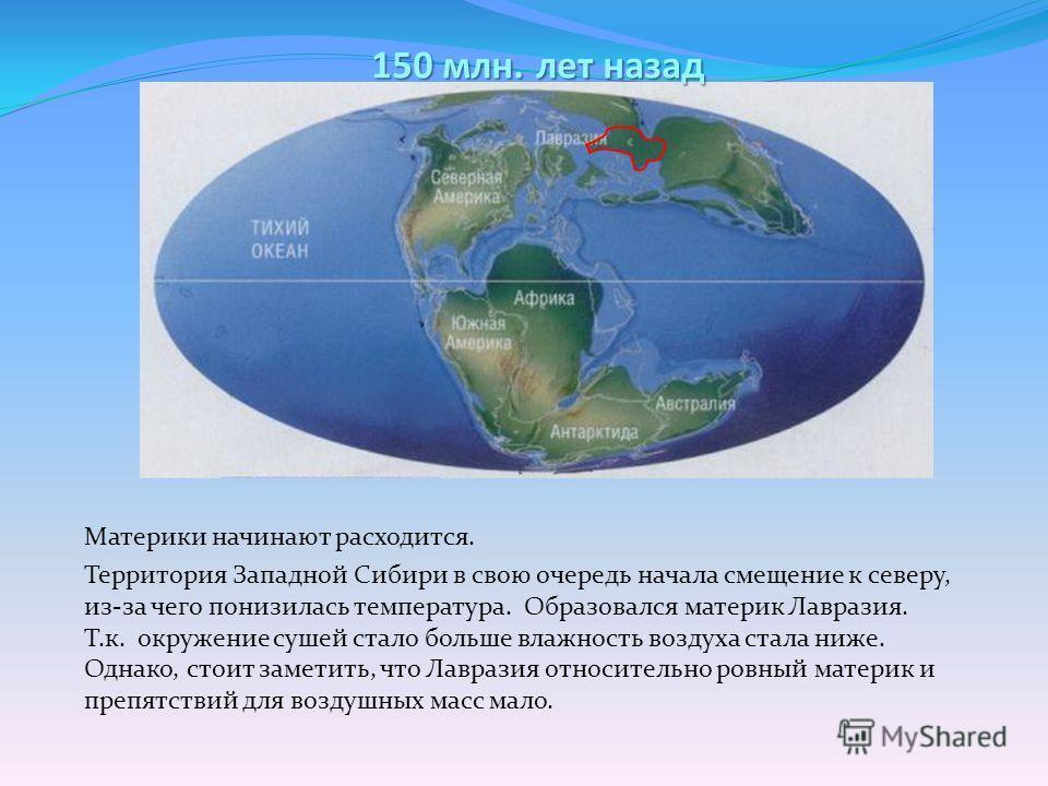 150 млн. лет назад Материки начинают расходится. Территория Западной Сибири в свою очередь начала смещение к северу, из-за чего понизилась температура. Образовался материк Лавразия. Т.к. окружение сушей стало больше влажность воздуха стала ниже. Одна