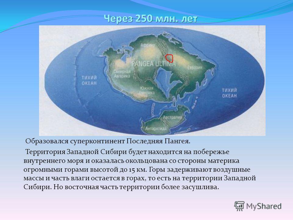 Через 250 млн. лет Образовался суперконтинент Последняя Пангея. Территория Западной Сибири будет находится на побережье внутреннего моря и оказалась окольцована со стороны материка огромными горами высотой до 15 км. Горы задерживают воздушные массы и
