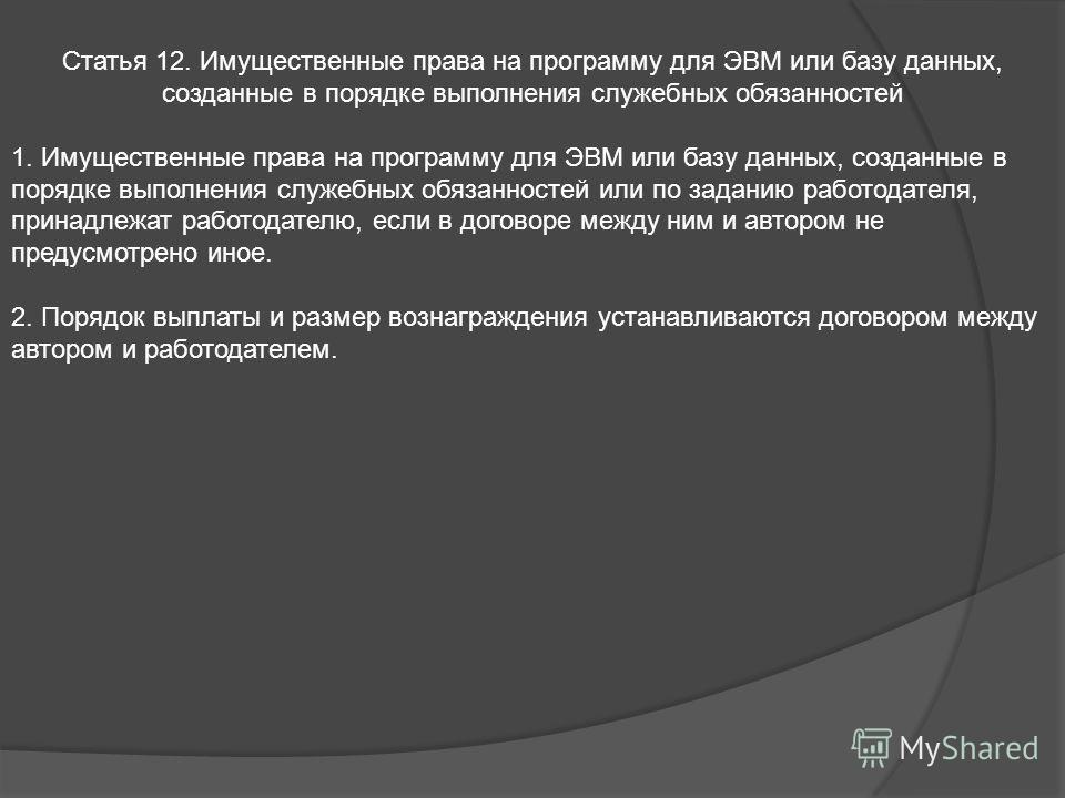 Статья 12. Имущественные права на программу для ЭВМ или базу данных, созданные в порядке выполнения служебных обязанностей 1. Имущественные права на программу для ЭВМ или базу данных, созданные в порядке выполнения служебных обязанностей или по задан