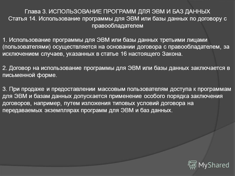 Глава 3. ИСПОЛЬЗОВАНИЕ ПРОГРАММ ДЛЯ ЭВМ И БАЗ ДАННЫХ Статья 14. Использование программы для ЭВМ или базы данных по договору с правообладателем 1. Использование программы для ЭВМ или базы данных третьими лицами (пользователями) осуществляется на основ