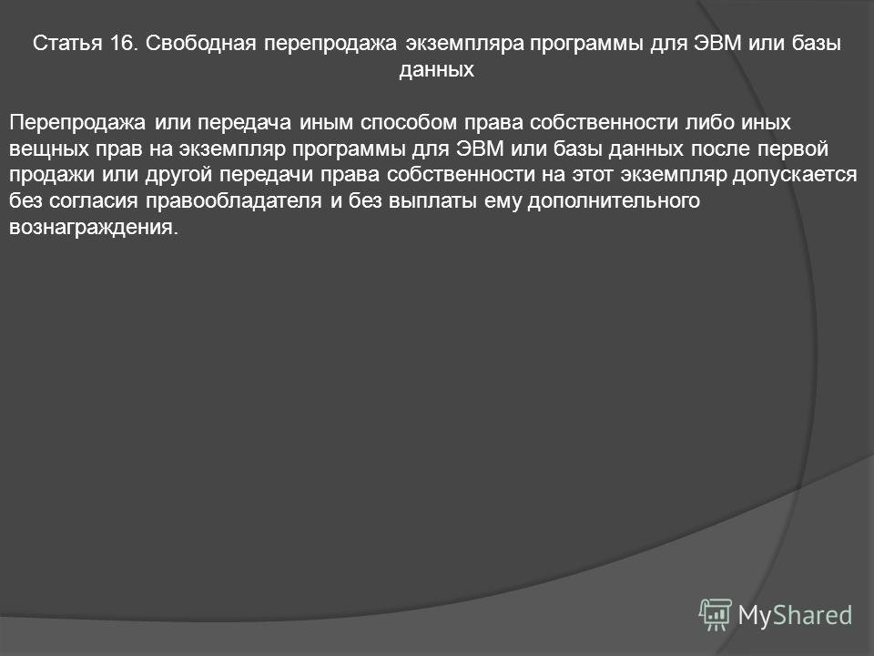 Статья 16. Свободная перепродажа экземпляра программы для ЭВМ или базы данных Перепродажа или передача иным способом права собственности либо иных вещных прав на экземпляр программы для ЭВМ или базы данных после первой продажи или другой передачи пра