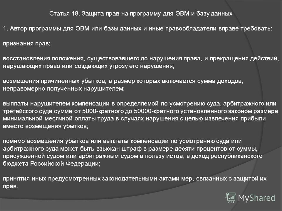 Статья 18. Защита прав на программу для ЭВМ и базу данных 1. Автор программы для ЭВМ или базы данных и иные правообладатели вправе требовать: признания прав; восстановления положения, существовавшего до нарушения права, и прекращения действий, наруша