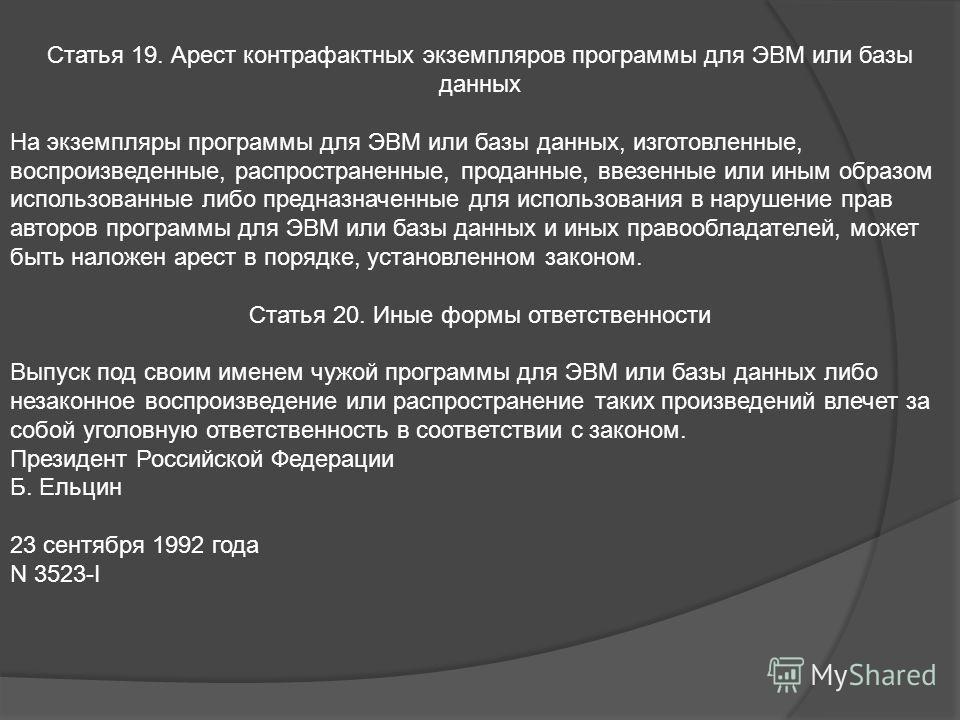 Статья 19. Арест контрафактных экземпляров программы для ЭВМ или базы данных На экземпляры программы для ЭВМ или базы данных, изготовленные, воспроизведенные, распространенные, проданные, ввезенные или иным образом использованные либо предназначенные