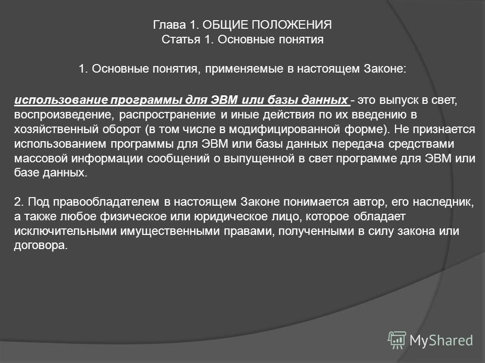 Глава 1. ОБЩИЕ ПОЛОЖЕНИЯ Статья 1. Основные понятия 1. Основные понятия, применяемые в настоящем Законе: использование программы для ЭВМ или базы данных - это выпуск в свет, воспроизведение, распространение и иные действия по их введению в хозяйствен