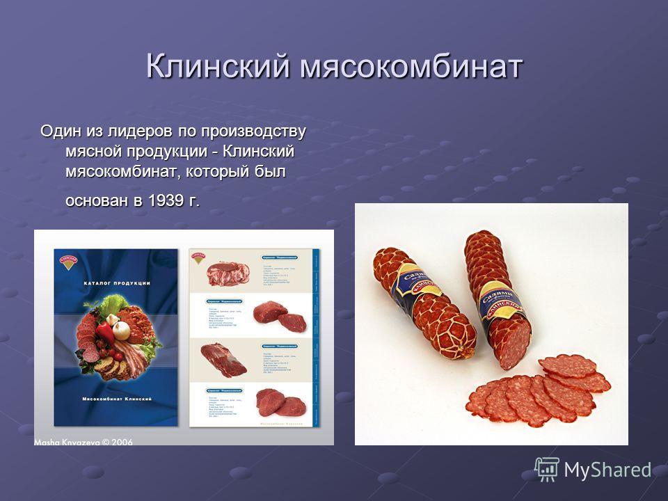 Клинский мясокомбинат Один из лидеров по производству мясной продукции - Клинский мясокомбинат, который был основан в 1939 г.
