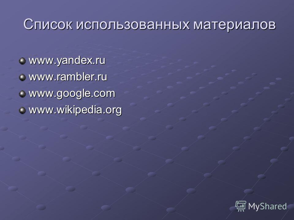 Список использованных материалов www.yandex.ruwww.rambler.ruwww.google.comwww.wikipedia.org