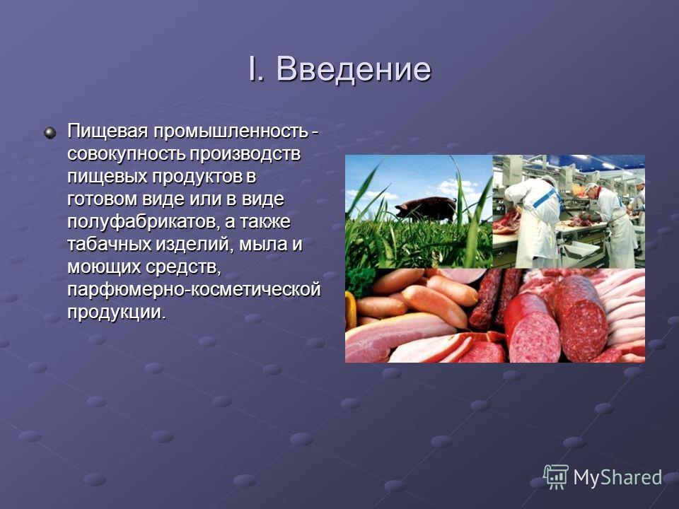 I. Введение Пищевая промышленность - совокупность производств пищевых продуктов в готовом виде или в виде полуфабрикатов, а также табачных изделий, мыла и моющих средств, парфюмерно-косметической продукции.