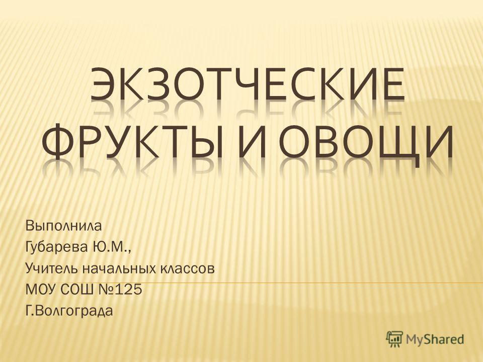 Выполнила Губарева Ю.М., Учитель начальных классов МОУ СОШ 125 Г.Волгограда