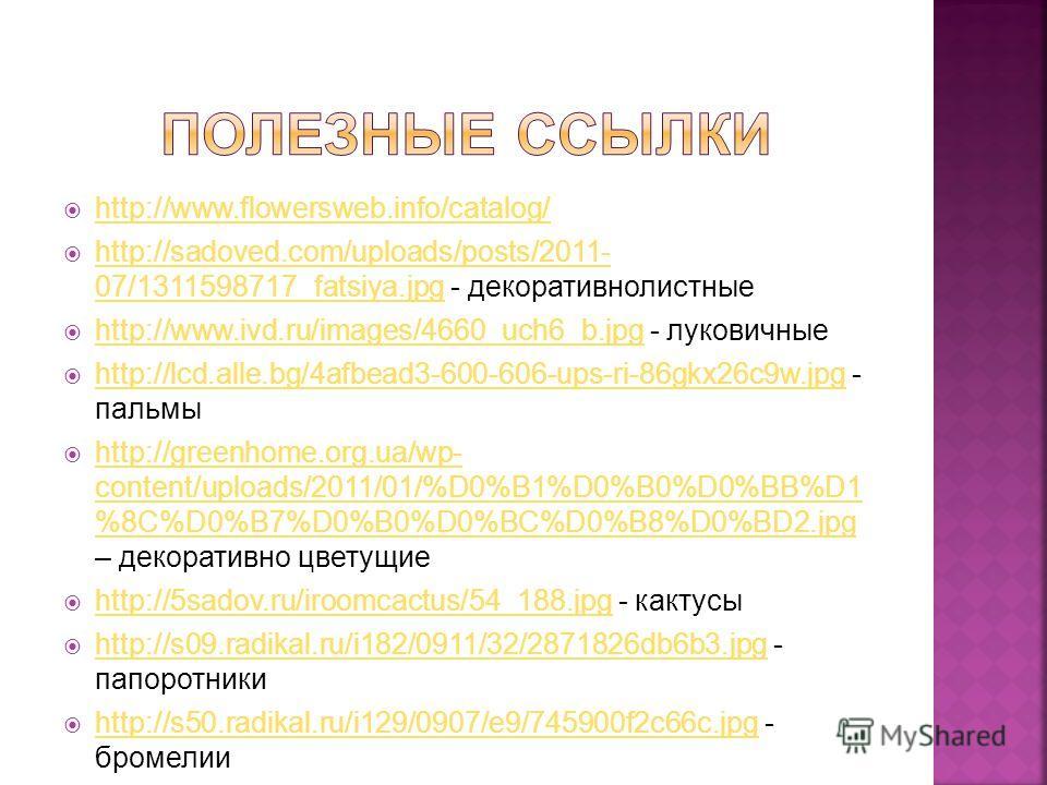 http://www.flowersweb.info/catalog/ http://sadoved.com/uploads/posts/2011- 07/1311598717_fatsiya.jpg - декоративнолистные http://sadoved.com/uploads/posts/2011- 07/1311598717_fatsiya.jpg http://www.ivd.ru/images/4660_uch6_b.jpg - луковичные http://ww