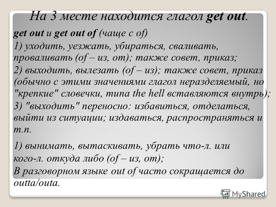 На 3 месте находится глагол get out. get out и get out of (чаще с of) 1) уходить, уезжать, убираться, сваливать, проваливать (of – из, от); также совет, приказ; 2) выходить, вылезать (of – из); также совет, приказ (обычно с этими значениями глагол не