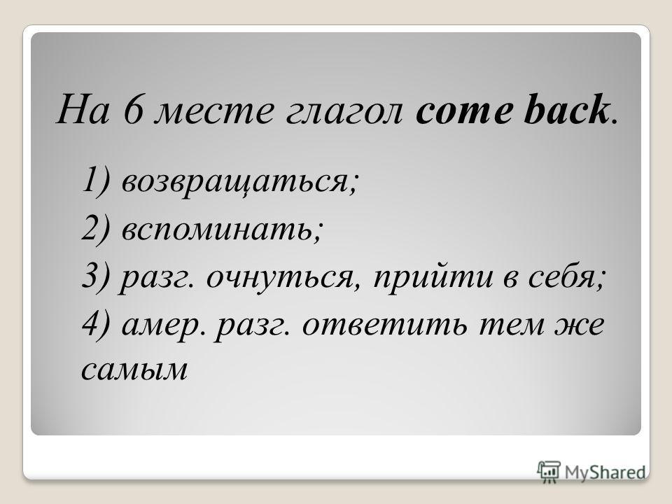 На 6 месте глагол come back. 1) возвращаться; 2) вспоминать; 3) разг. очнуться, прийти в себя; 4) амер. разг. ответить тем же самым