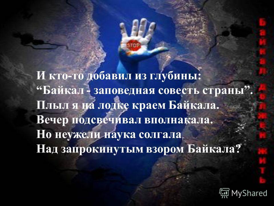 И кто-то добавил из глубины: Байкал - заповедная совесть страны. Плыл я на лодке краем Байкала. Вечер подсвечивал вполнакала. Но неужели наука солгала Над запрокинутым взором Байкала?