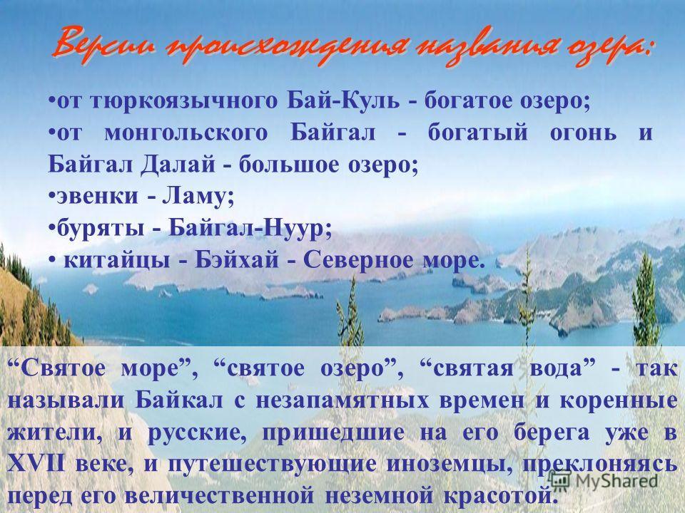от тюркоязычного Бай-Куль - богатое озеро; от монгольского Байгал - богатый огонь и Байгал Далай - большое озеро; эвенки - Ламу; буряты - Байгал-Нуур; китайцы - Бэйхай - Северное море. Святое море, святое озеро, святая вода - так называли Байкал с не