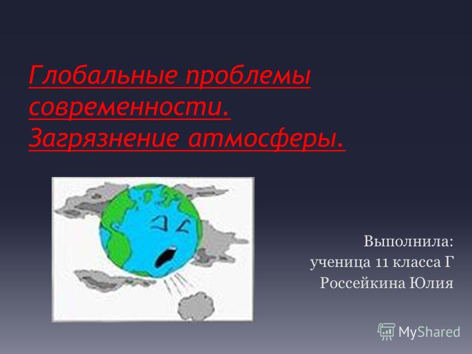 Глобальные проблемы современности. Загрязнение атмосферы. Выполнила: ученица 11 класса Г Россейкина Юлия