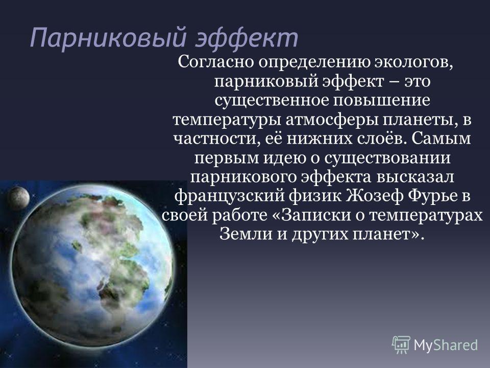 Парниковый эффект Согласно определению экологов, парниковый эффект – это существенное повышение температуры атмосферы планеты, в частности, её нижних слоёв. Самым первым идею о существовании парникового эффекта высказал французский физик Жозеф Фурье