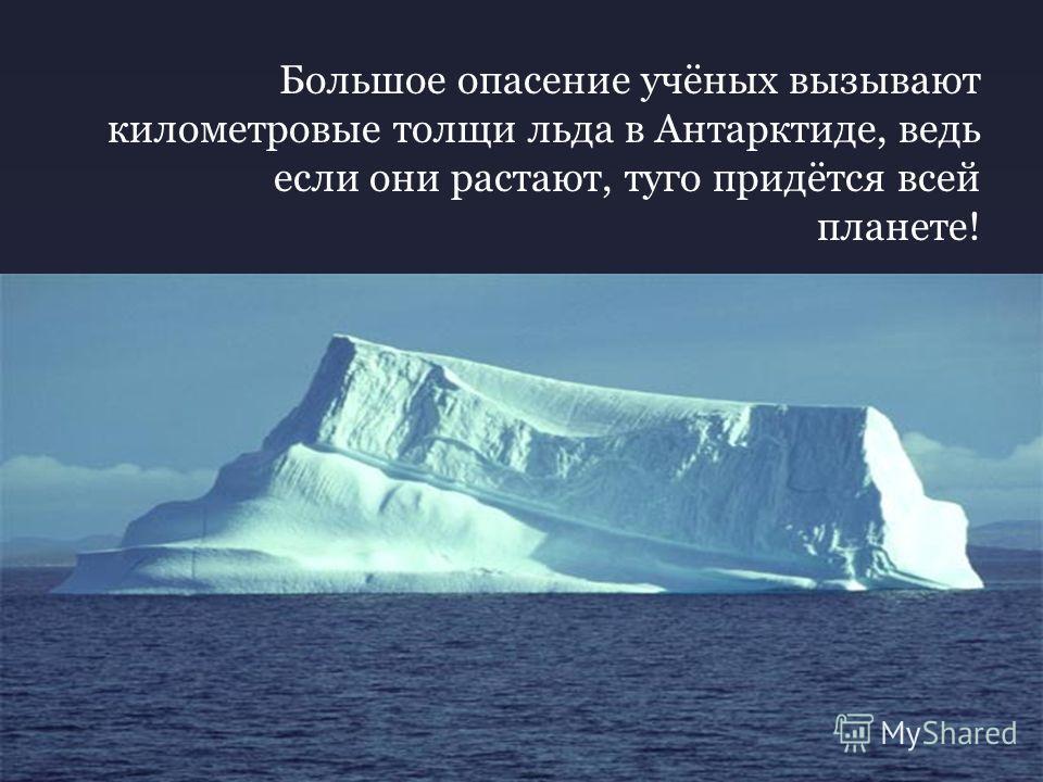 Большое опасение учёных вызывают километровые толщи льда в Антарктиде, ведь если они растают, туго придётся всей планете!