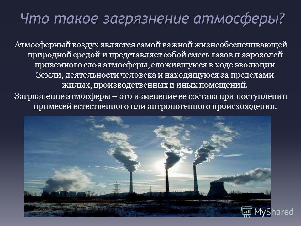 Что такое загрязнение атмосферы? Атмосферный воздух является самой важной жизнеобеспечивающей природной средой и представляет собой смесь газов и аэрозолей приземного слоя атмосферы, сложившуюся в ходе эволюции Земли, деятельности человека и находящу