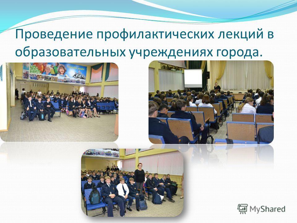Проведение профилактических лекций в образовательных учреждениях города.