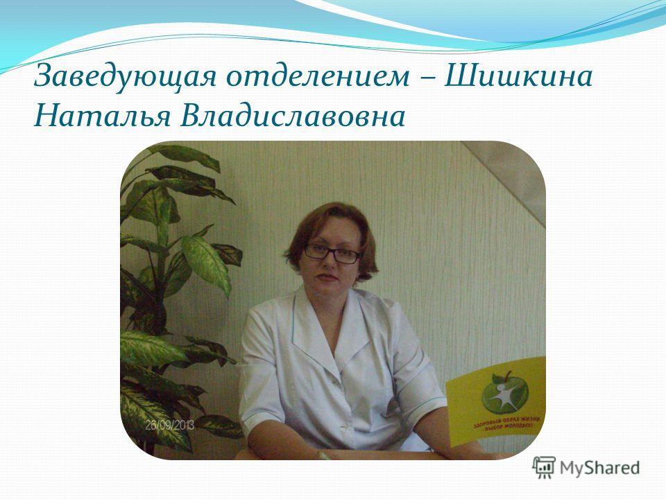 Заведующая отделением – Шишкина Наталья Владиславовна