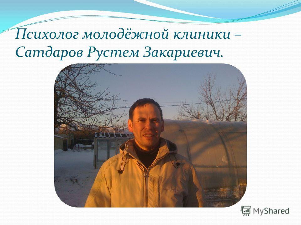 Психолог молодёжной клиники – Сатдаров Рустем Закариевич.