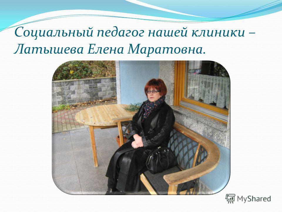 Социальный педагог нашей клиники – Латышева Елена Маратовна.
