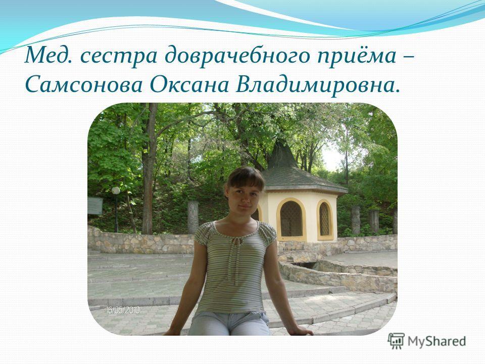 Мед. сестра доврачебного приёма – Самсонова Оксана Владимировна.