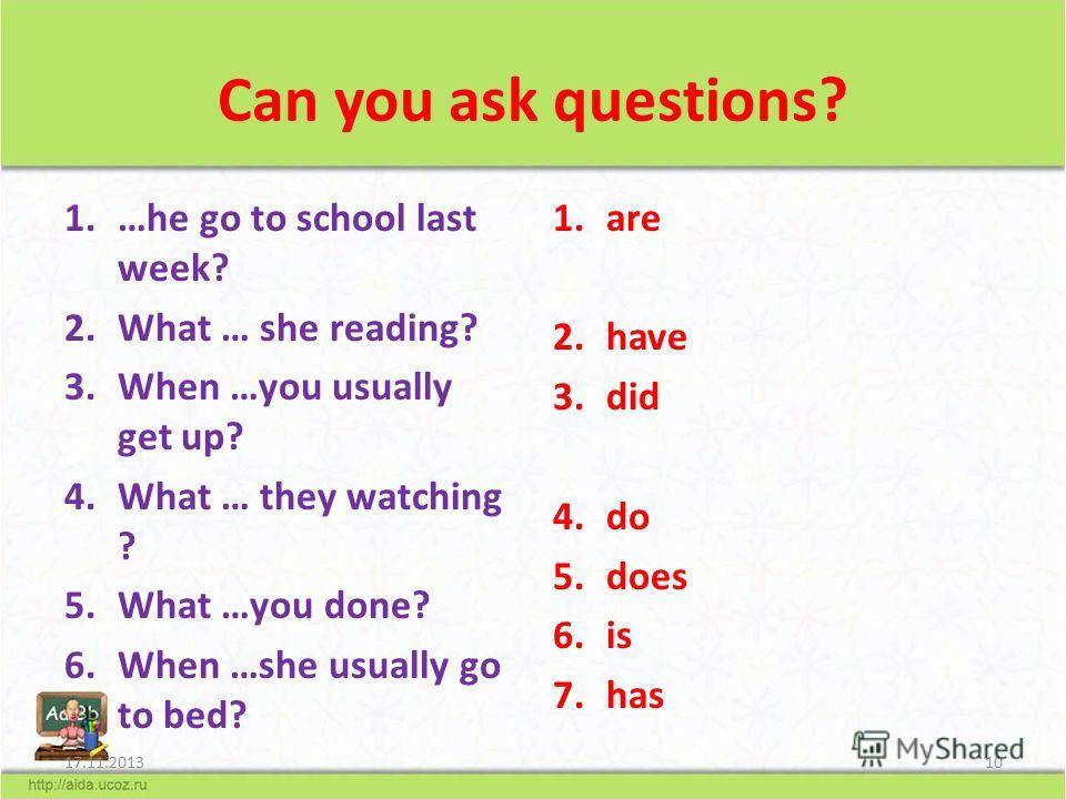 Can you ask questions? 1.…he go to school last week? 2.What … she reading? 3.When …you usually get up? 4.What … they watching ? 5.What …you done? 6.When …she usually go to bed? 1.are 2.have 3.did 4.do 5.does 6.is 7.has 17.11.201310