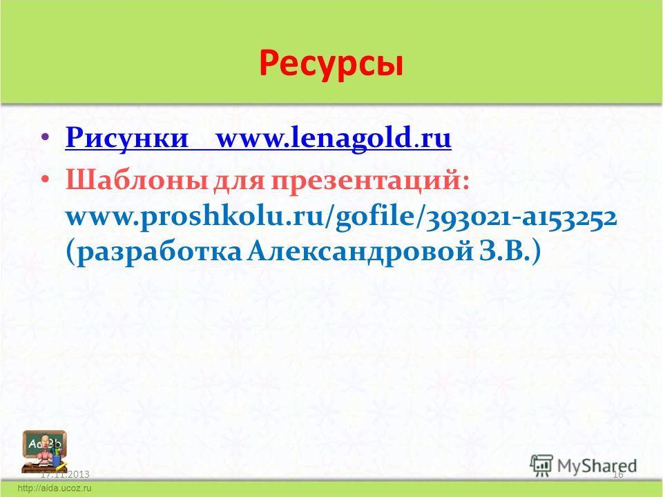 Ресурсы Рисунки www.lenagold.ru Рисунки www.lenagold.ru Шаблоны для презентаций: www.proshkolu.ru/gofile/393021-a153252 (разработка Александровой З.В.) 17.11.201316