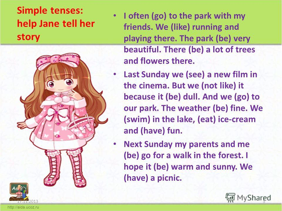 Simple tenses: help Jane tell her story I often (go) to the park with my friends. We (like) running and playing there. The park (be) very beautiful. There (be) a lot of trees and flowers there. Last Sunday we (see) a new film in the cinema. But we (n