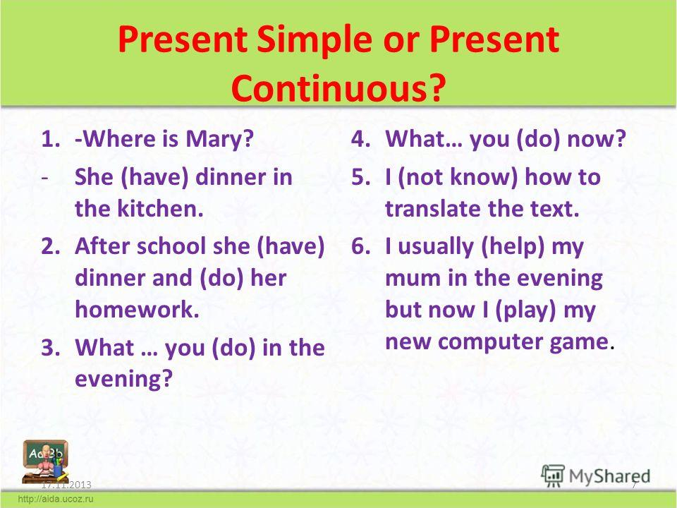 Present Simple or Present Continuous? 1.-Where is Mary? -She (have) dinner in the kitchen. 2.After school she (have) dinner and (do) her homework. 3.What … you (do) in the evening? 4.What… you (do) now? 5.I (not know) how to translate the text. 6.I u