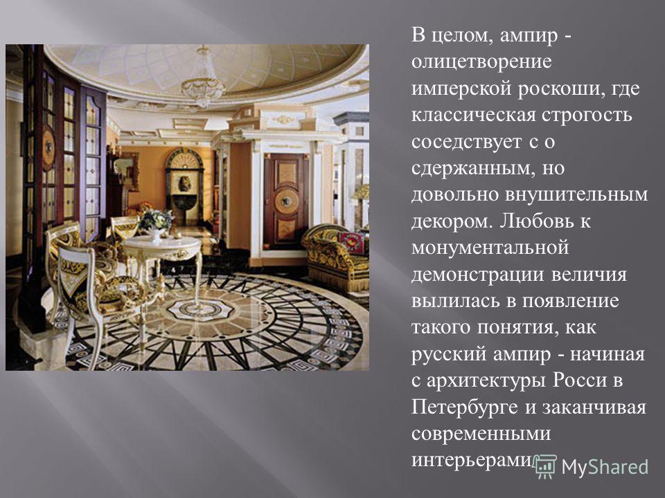 В целом, ампир - олицетворение имперской роскоши, где классическая строгость соседствует с о сдержанным, но довольно внушительным декором. Любовь к монументальной демонстрации величия вылилась в появление такого понятия, как русский ампир - начиная с