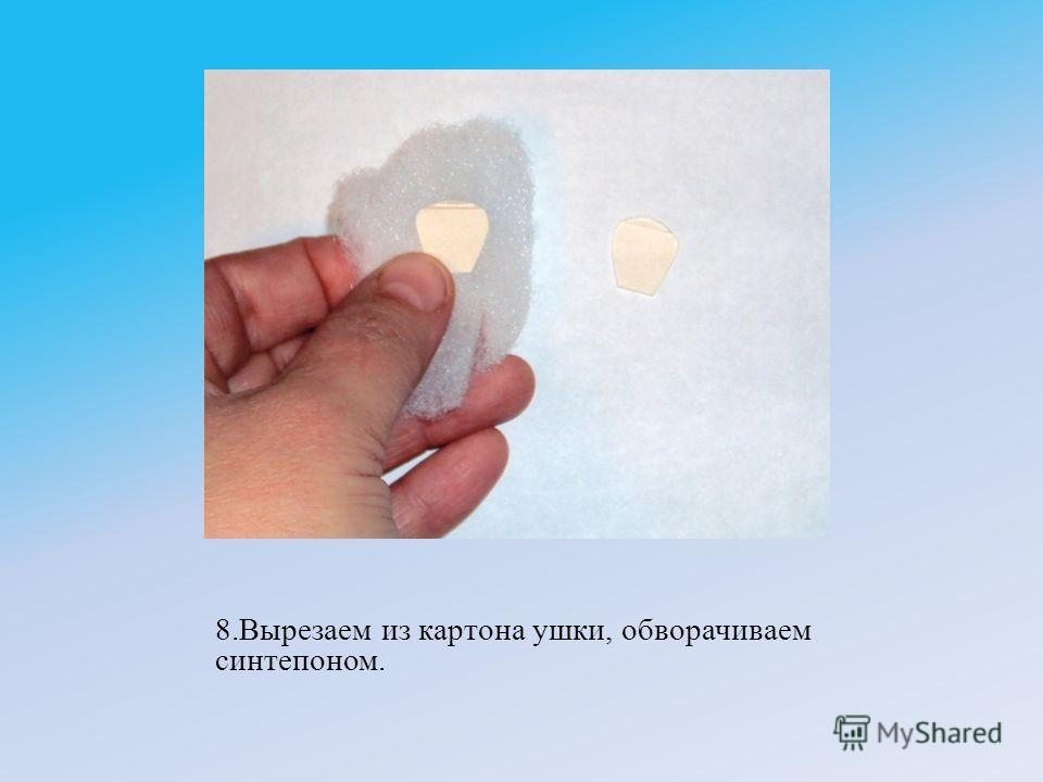 8.Вырезаем из картона ушки, обворачиваем синтепоном.