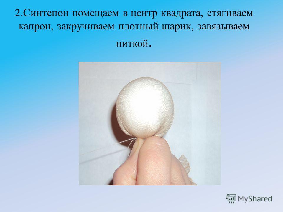 2.Синтепон помещаем в центр квадрата, стягиваем капрон, закручиваем плотный шарик, завязываем ниткой.
