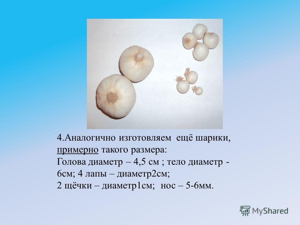 4.Аналогично изготовляем ещё шарики, примерно такого размера: Голова диаметр – 4,5 см ; тело диаметр - 6см; 4 лапы – диаметр2см; 2 щёчки – диаметр1см; нос – 5-6мм.