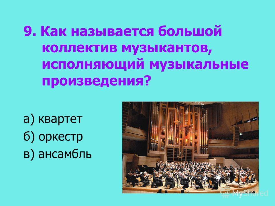 9. Как называется большой коллектив музыкантов, исполняющий музыкальные произведения? а) квартет б) оркестр в) ансамбль