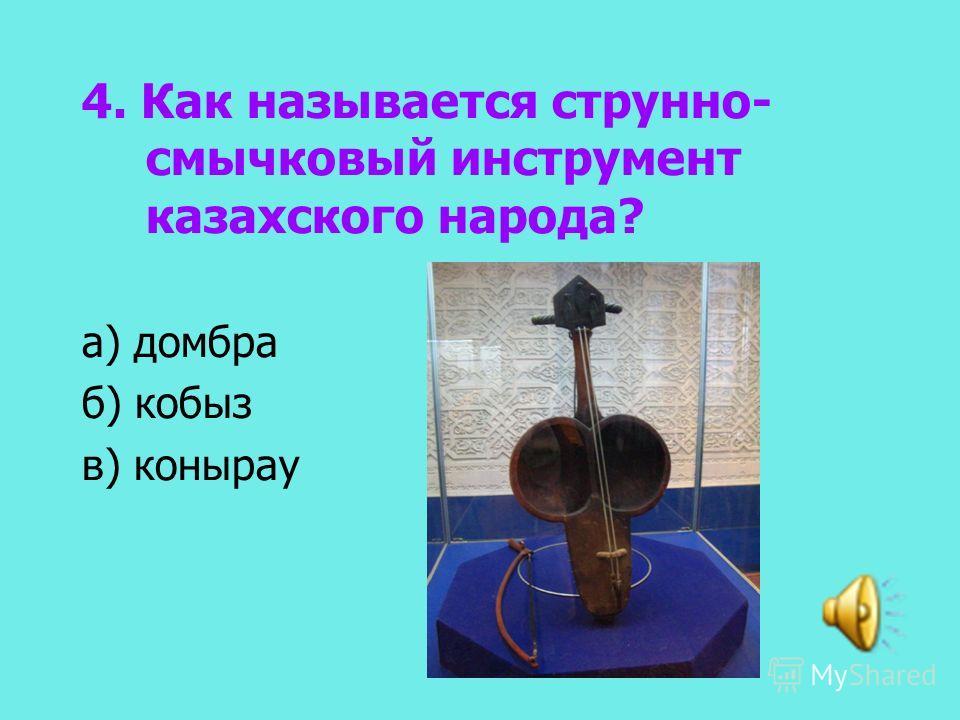 4. Как называется струнно- смычковый инструмент казахского народа? а) домбра б) кобыз в) конырау