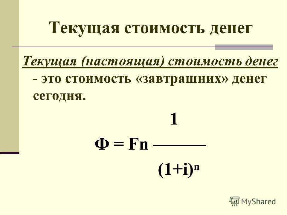 Текущая стоимость денег Текущая (настоящая) стоимость денег - это стоимость «завтрашних» денег сегодня. 1 Ф = Fn (1+i)