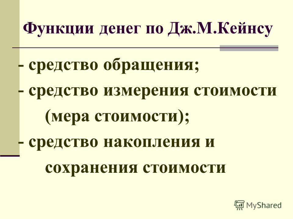Функции денег по Дж.М.Кейнсу - средство обращения; - средство измерения стоимости (мера стоимости); - средство накопления и сохранения стоимости