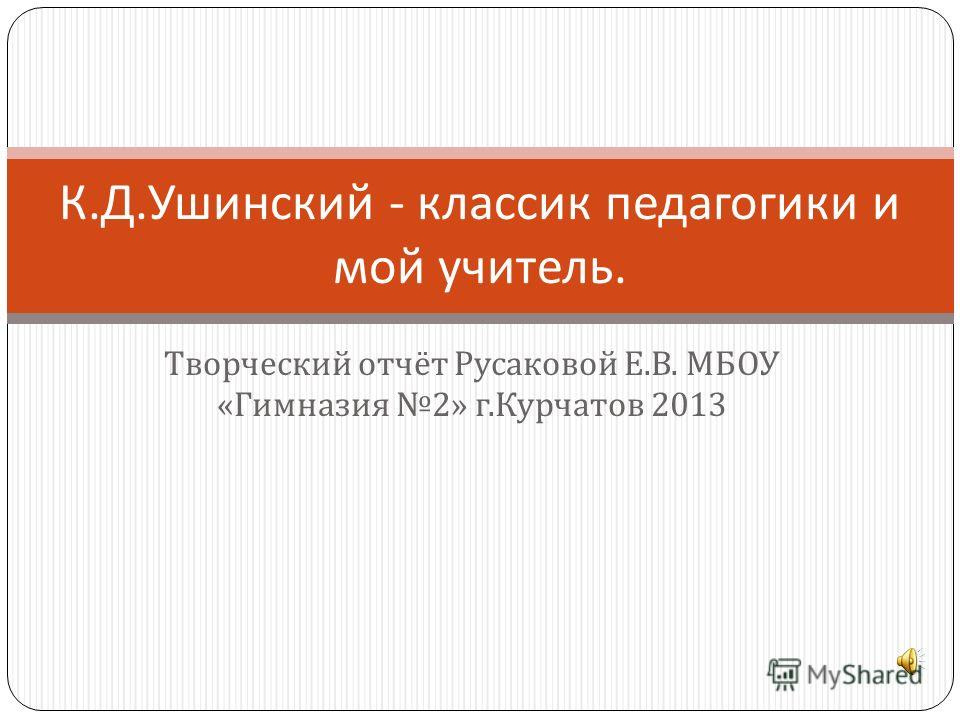 Творческий отчёт Русаковой Е. В. МБОУ « Гимназия 2» г. Курчатов 2013 К. Д. Ушинский - классик педагогики и мой учитель.