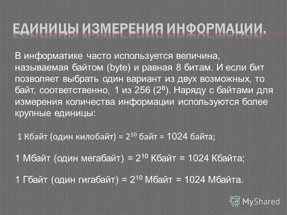 1 Кбайт (один килобайт) = 2 10 байт = 1024 байта; 1 Мбайт (один мегабайт) = 2 10 Кбайт = 1024 Кбайта; 1 Гбайт (один гигабайт) = 2 10 Мбайт = 1024 Мбайта. В информатике часто используется величина, называемая байтом (byte) и равная 8 битам. И если бит