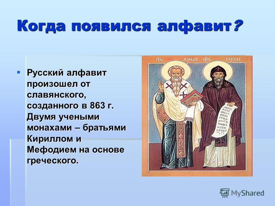 Когда появился алфавит? Русский алфавит произошел от славянского, созданного в 863 г. Двумя учеными монахами – братьями Кириллом и Мефодием на основе греческого. Русский алфавит произошел от славянского, созданного в 863 г. Двумя учеными монахами – б