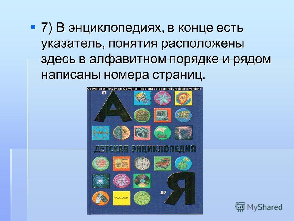 7) В энциклопедиях, в конце есть указатель, понятия расположены здесь в алфавитном порядке и рядом написаны номера страниц. 7) В энциклопедиях, в конце есть указатель, понятия расположены здесь в алфавитном порядке и рядом написаны номера страниц.
