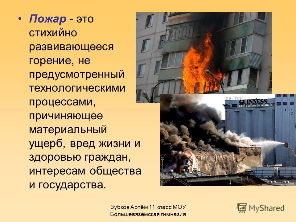 Зубков Артём 11 класс МОУ Большевязёмская гимназия Пожар - это стихийно развивающееся горение, не предусмотренный технологическими процессами, причиняющее материальный ущерб, вред жизни и здоровью граждан, интересам общества и государства.