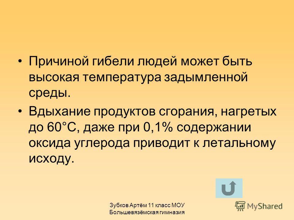 Зубков Артём 11 класс МОУ Большевязёмская гимназия Причиной гибели людей может быть высокая температура задымленной среды. Вдыхание продуктов сгорания, нагретых до 60°С, даже при 0,1% содержании оксида углерода приводит к летальному исходу.