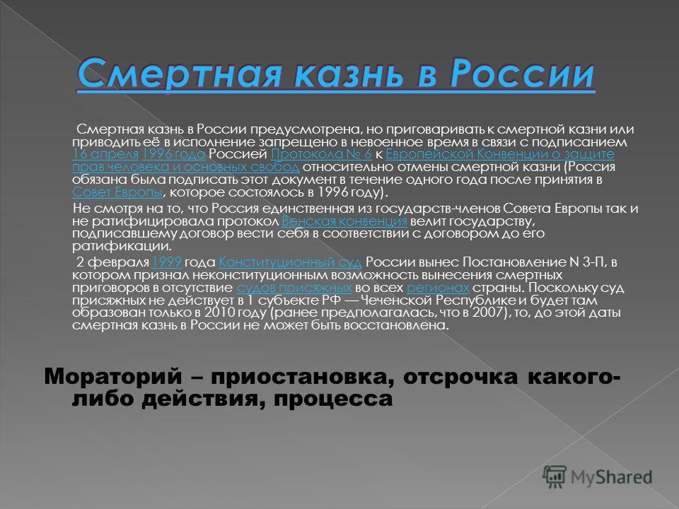 Смертная казнь в России предусмотрена, но приговаривать к смертной казни или приводить её в исполнение запрещено в невоенное время в связи с подписанием 16 апреля 1996 года Россией Протокола 6 к Европейской Конвенции о защите прав человека и основных
