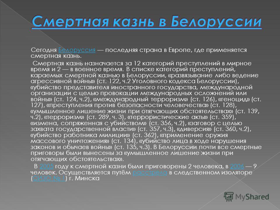 Сегодня Белоруссия последняя страна в Европе, где применяется смертная казнь.Белоруссия Смертная казнь назначается за 12 категорий преступлений в мирное время и 2 в военное время. В списке категорий преступлений, караемых смертной казнью в Белоруссии