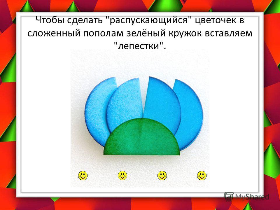 Чтобы сделать распускающийся цветочек в сложенный пополам зелёный кружок вставляем лепестки.