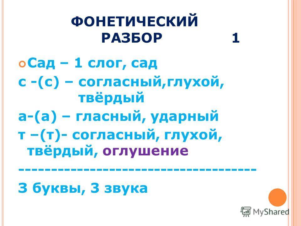 ФОНЕТИЧЕСКИЙ РАЗБОР 1 Сад – 1 слог, сад с -(с) – согласный,глухой, твёрдый а-(а) – гласный, ударный т –(т)- согласный, глухой, твёрдый, оглушение ------------------------------------- З буквы, 3 звука